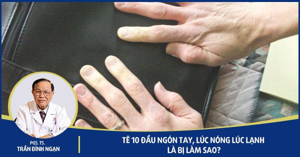Tê 10 đầu ngón tay, lúc nóng lúc lạnh là bị làm sao?